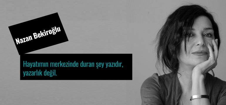Nazan Bekiroğlu; Hayatımın Merkezinde Duran Şey Yazıdır, Yazarlık Değil