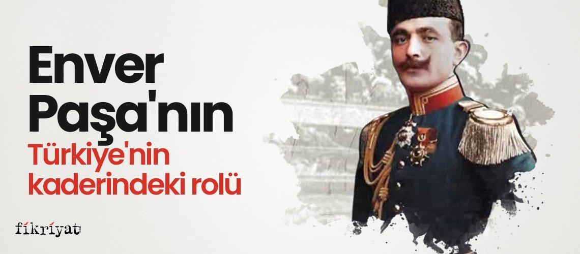 Enver Paşa'nın Türkiye'nin kaderindeki rolü